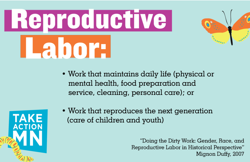 "Reproductive Labor, as defined by Mignon Duffy in ""Doing the Dirty Work: Gender, Race, and Reproductive Labor in Historical Perspective"" (2007): • Work that maintains daily life (physical or mental health, food preparation and service, cleaning, personal care) or • Work that reproduces the next generation (care of children and youth)"