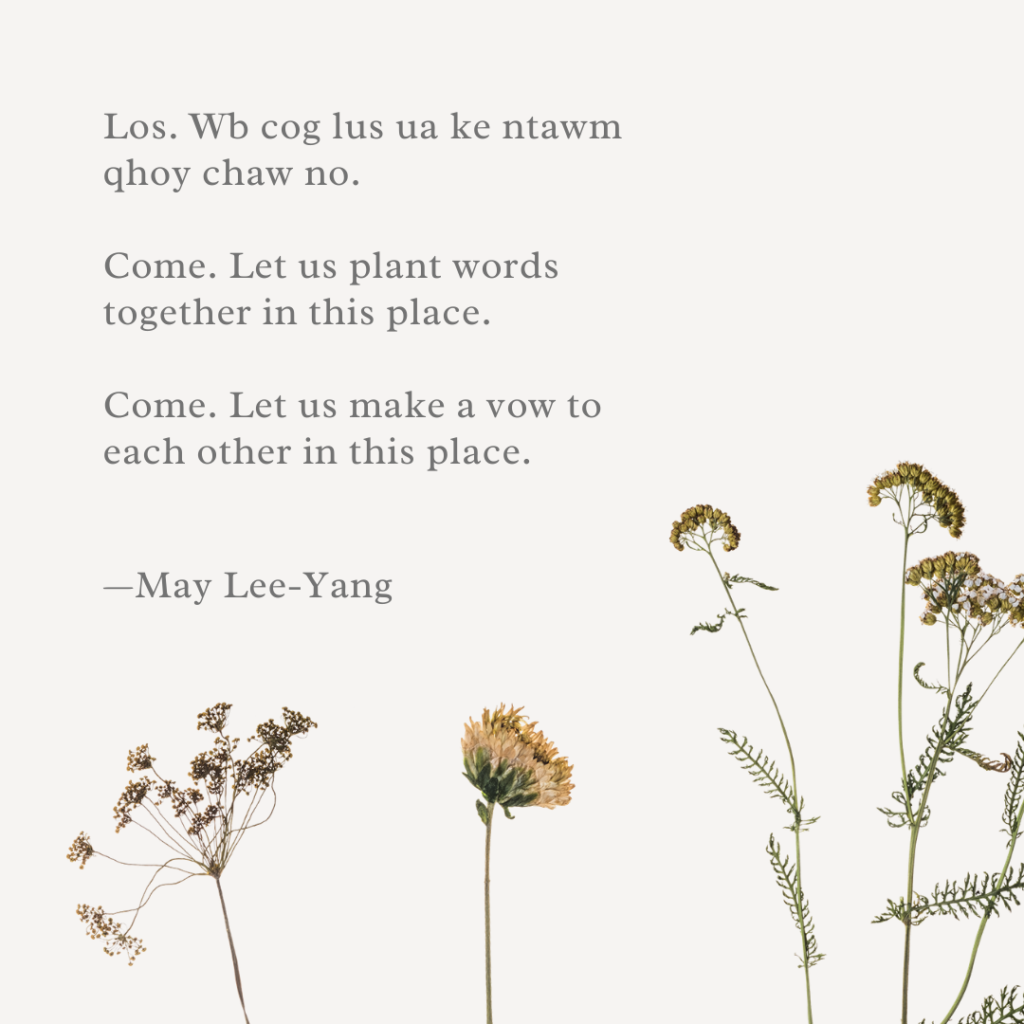 Image with poem that reads:  Los. Wb cog lus ua ke ntawm qhoy chaw no.   Come. Let us plant words together in this place.   Come. Let us make a vow to each other in this place.   by May Lee-Yang